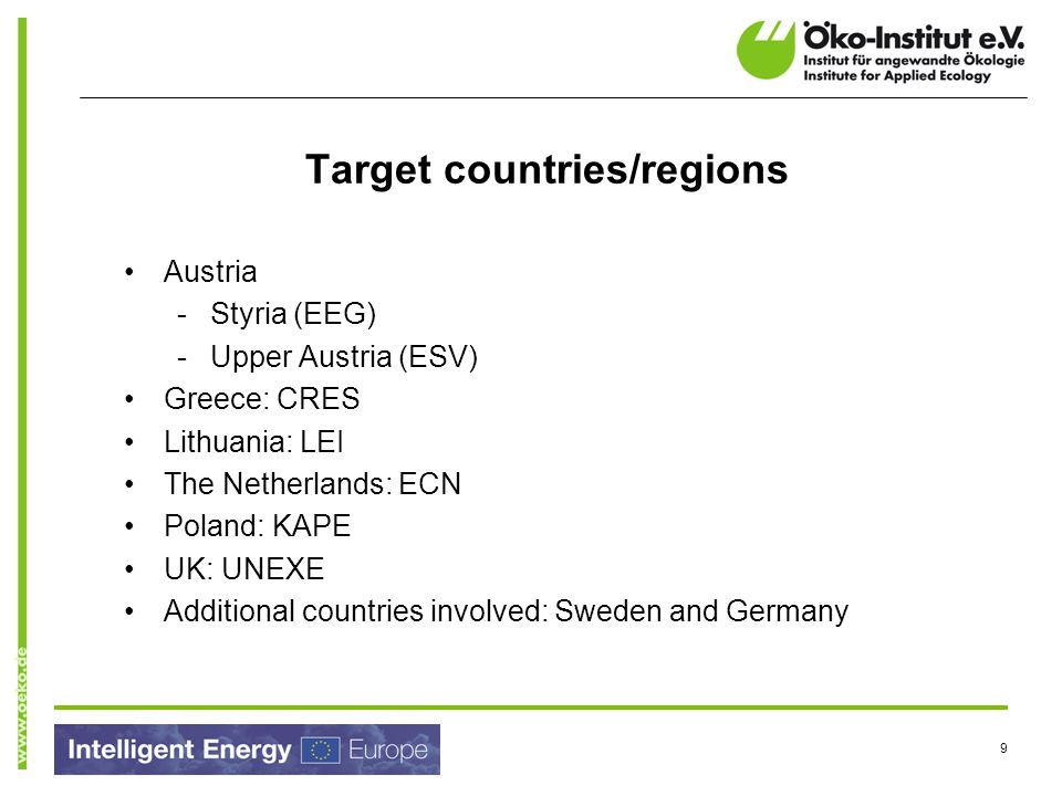 9 Target countries/regions Austria -Styria (EEG) -Upper Austria (ESV) Greece: CRES Lithuania: LEI The Netherlands: ECN Poland: KAPE UK: UNEXE Additional countries involved: Sweden and Germany