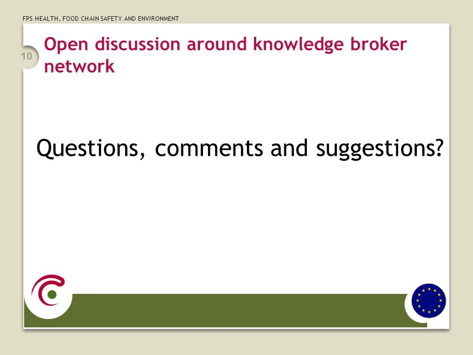 FPS HEALTH, FOOD CHAIN SAFETY AND ENVIRONMENT Open discussion around knowledge broker network Questions, comments and suggestions? 10