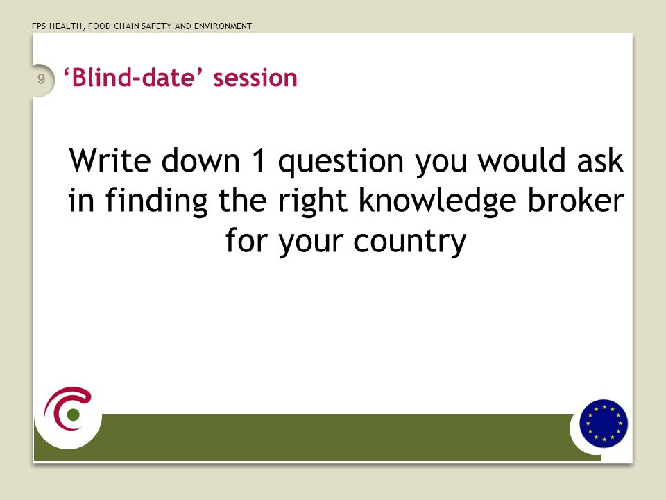 FPS HEALTH, FOOD CHAIN SAFETY AND ENVIRONMENT 'Blind-date' session Write down 1 question you would ask in finding the right knowledge broker for your