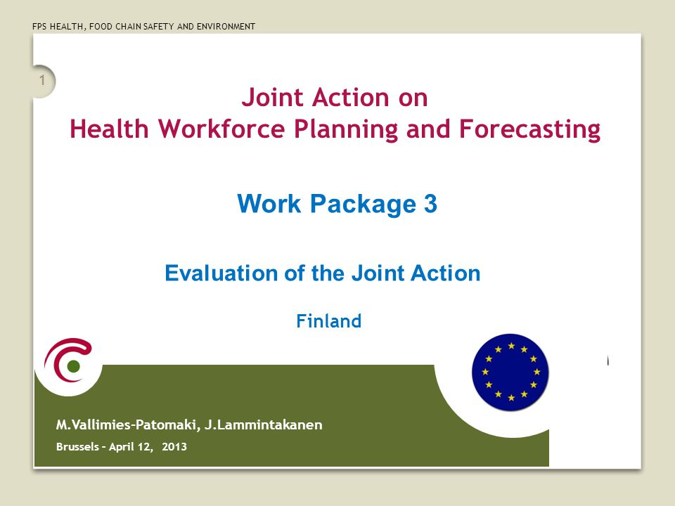 FPS HEALTH, FOOD CHAIN SAFETY AND ENVIRONMENT 1 Joint Action on Health Workforce Planning and Forecasting M.Vallimies-Patomaki, J.Lammintakanen Brussels – April 12, 2013 Work Package 3 Finland Evaluation of the Joint Action