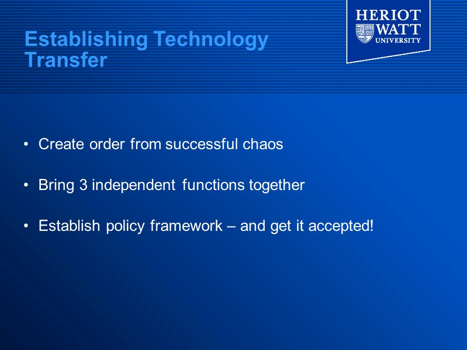 Establishing Technology Transfer Create order from successful chaos Bring 3 independent functions together Establish policy framework – and get it acc