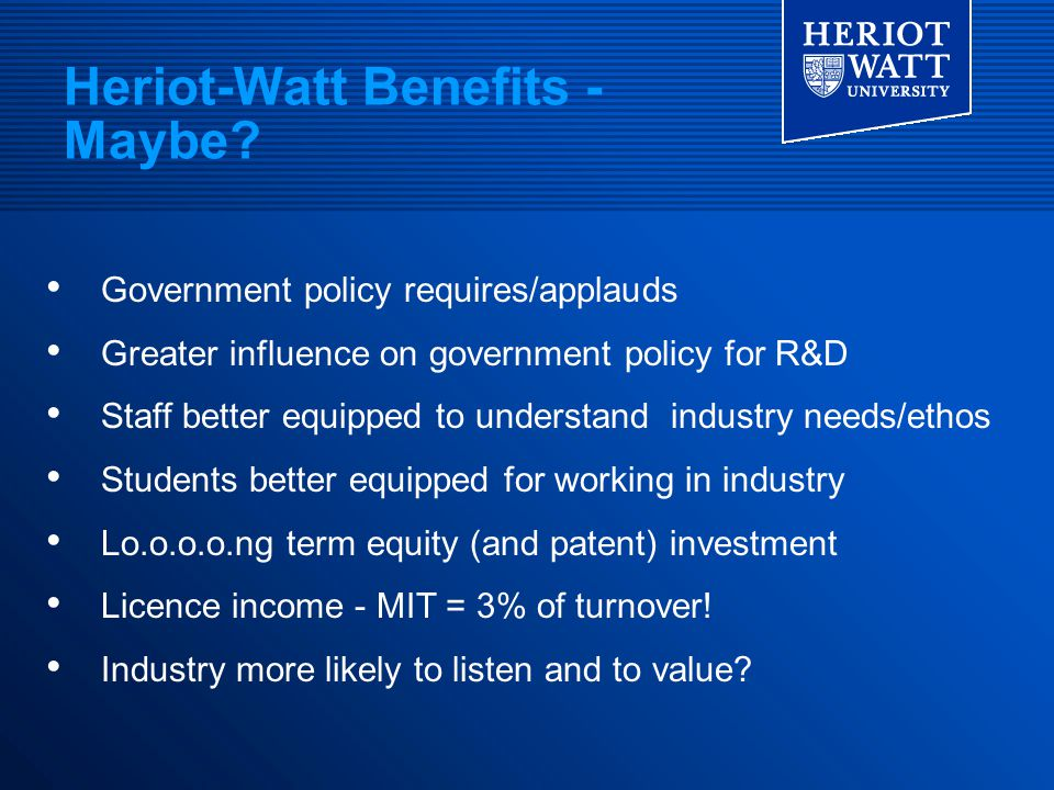Heriot-Watt Benefits - Maybe? Government policy requires/applauds Greater influence on government policy for R&D Staff better equipped to understand i