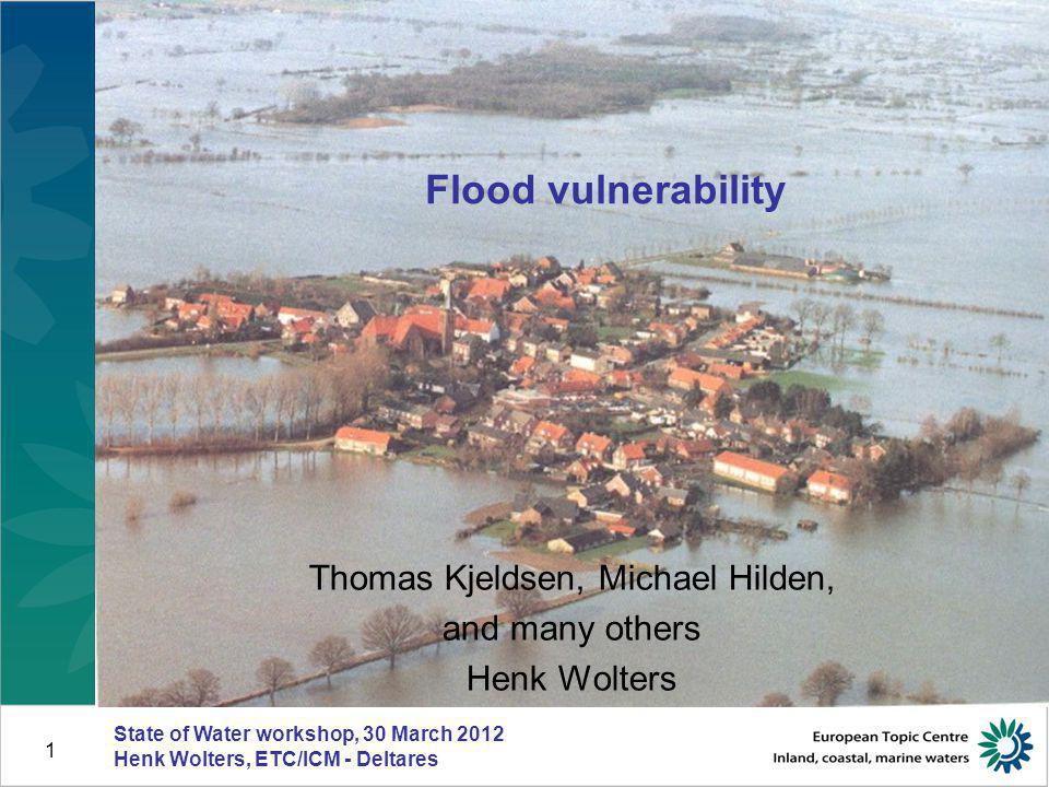 State of Water workshop, 30 March 2012 Henk Wolters, ETC/ICM - Deltares 1 Flood vulnerability Thomas Kjeldsen, Michael Hilden, and many others Henk Wo