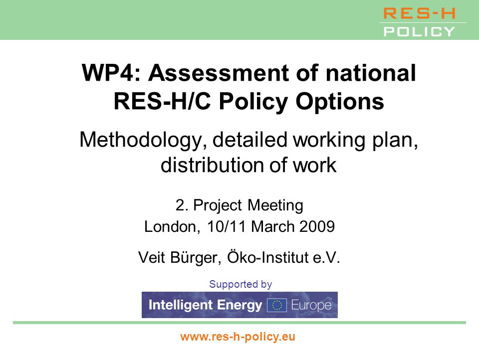 WP4: Assessment of national RES-H/C Policy Options www.res-h-policy.eu2 Tasks Task 4.1: Description of selected support options Task 4.2: Qualitative assessment of selected support options Task 4.3: Stakeholder Dialogue I Task 4.4: Assessment of the effectiveness and economic efficiency of selected support options Task 4.5: Stakeholder Dialogue II Task 4.6: Policy recommendations and implementation strategies ------------------------------------------------------------------ Task 6.2: National Dissemination Conferences