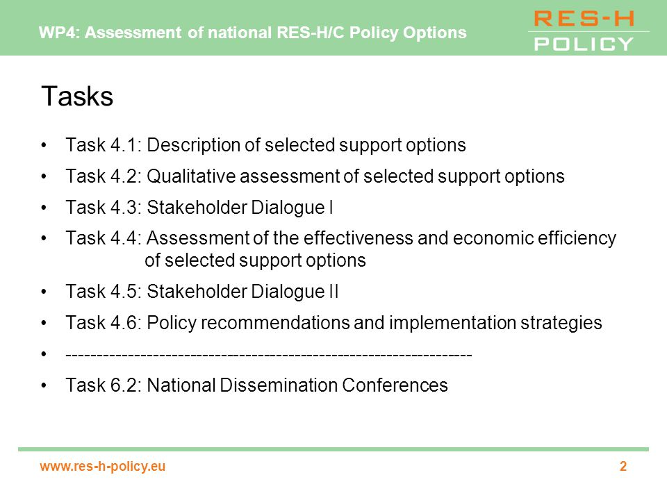 WP4: Assessment of national RES-H/C Policy Options www.res-h-policy.eu3 Task 4.1: Description of selected support options (1) for each of the 7 target countries/regions 3-5 RES-H/C support instrument options will be selected and described in detail the selection of the support options will be based on the provisional indication of the effectiveness of different policy options subject to task 2.2 (= policy options report D4) the architecture of the selected instruments will be designed as to fit to the national context in which the instruments will be embedded description of instruments will include all major processes underlying the support system as well as the detailed institutional set-up (Which institutions will be involved.