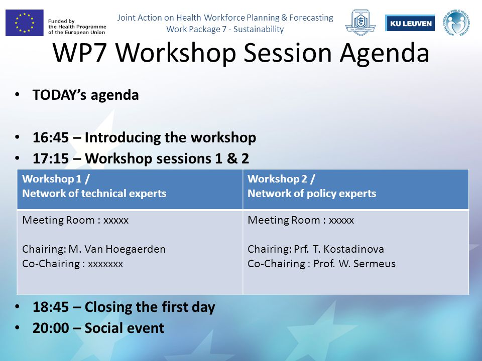 Joint Action on Health Workforce Planning & Forecasting Work Package 7 - Sustainability WP7 Workshop Session Agenda TODAY's agenda 16:45 – Introducing the workshop 17:15 – Workshop sessions 1 & 2 18:45 – Closing the first day 20:00 – Social event Workshop 1 / Network of technical experts Workshop 2 / Network of policy experts Meeting Room : xxxxx Chairing: M.
