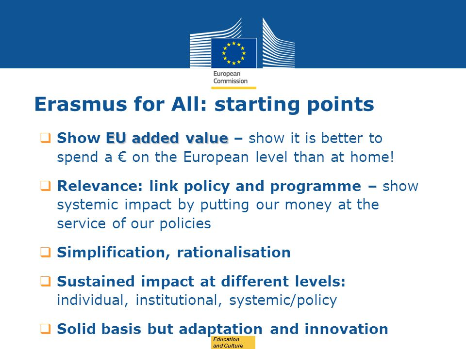 Date: in 12 pts Education and Culture Erasmus for All: starting points EU added value  Show EU added value – show it is better to spend a € on the Eu