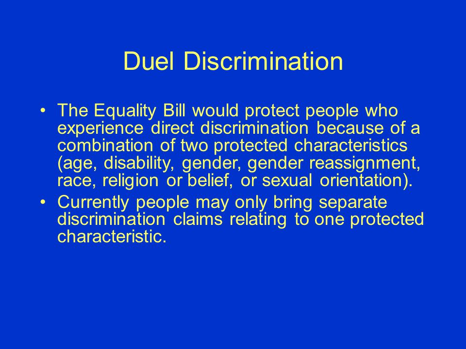 Duel Discrimination The Equality Bill would protect people who experience direct discrimination because of a combination of two protected characteristics (age, disability, gender, gender reassignment, race, religion or belief, or sexual orientation).