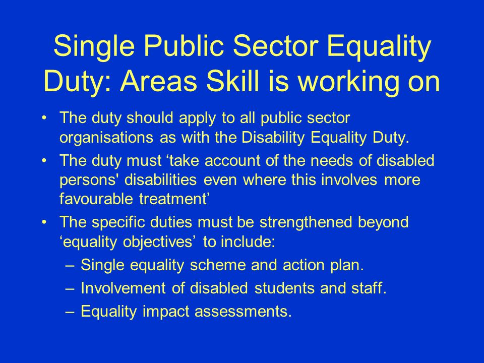 Single Public Sector Equality Duty: Areas Skill is working on The duty should apply to all public sector organisations as with the Disability Equality Duty.
