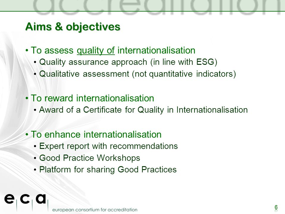 Aims & objectives To assess quality of internationalisation Quality assurance approach (in line with ESG) Qualitative assessment (not quantitative indicators) To reward internationalisation Award of a Certificate for Quality in Internationalisation To enhance internationalisation Expert report with recommendations Good Practice Workshops Platform for sharing Good Practices