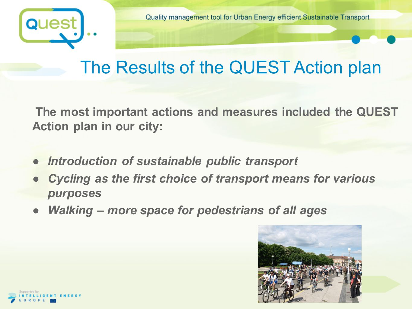 The Results of the QUEST Action plan The most important actions and measures included the QUEST Action plan in our city: ●Introduction of sustainable public transport ●Cycling as the first choice of transport means for various purposes ●Walking – more space for pedestrians of all ages