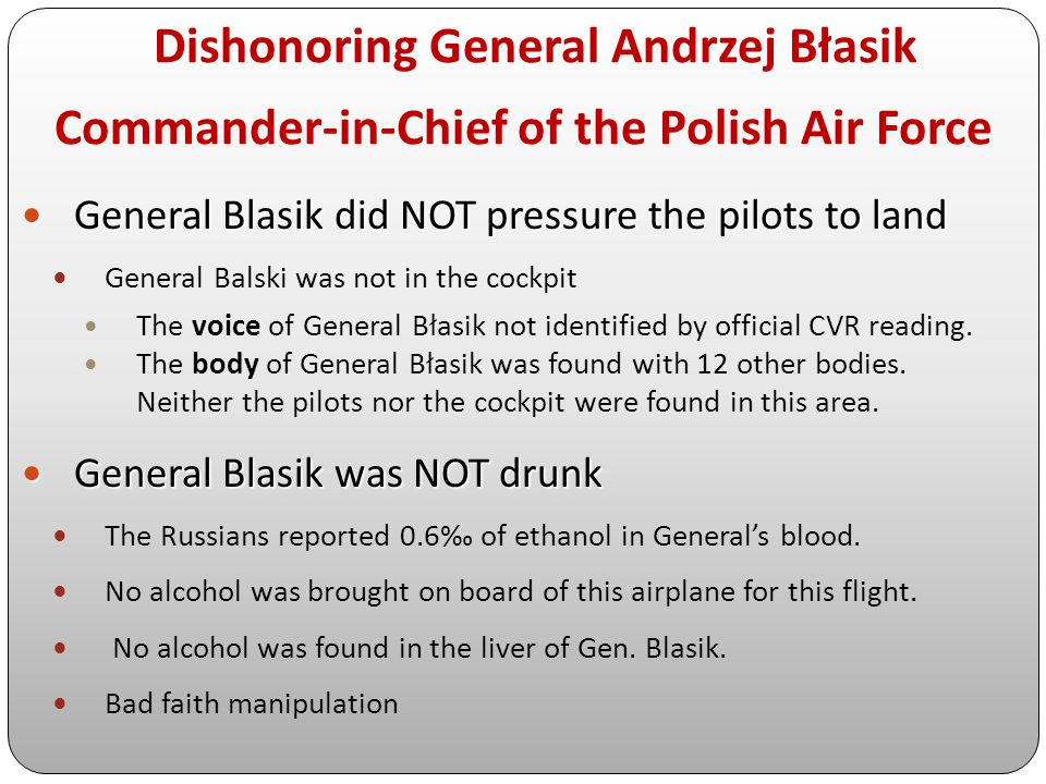 Dishonoring General Andrzej Błasik Commander-in-Chief of the Polish Air Force General Blasik did NOT pressure the pilots to land General Blasik did NO