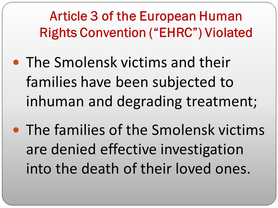 Article 3 of the European Human Rights Convention ( EHRC ) Violated The Smolensk victims and their families have been subjected to inhuman and degrading treatment; The families of the Smolensk victims are denied effective investigation into the death of their loved ones.