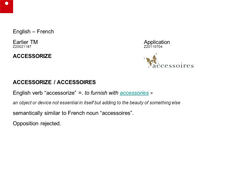 English – French Earlier TMApplication Z20021187 Z20110704 ACCESSORIZE ACCESSORIZE / ACCESSOIRES English verb accessorize =.