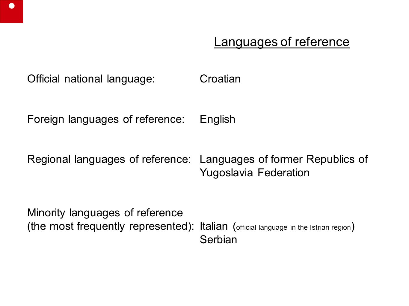 Languages of reference Official national language: Croatian Foreign languages of reference: English Regional languages of reference:Languages of former Republics of Yugoslavia Federation Minority languages of reference (the most frequently represented):Italian ( official language in the Istrian region ) Serbian
