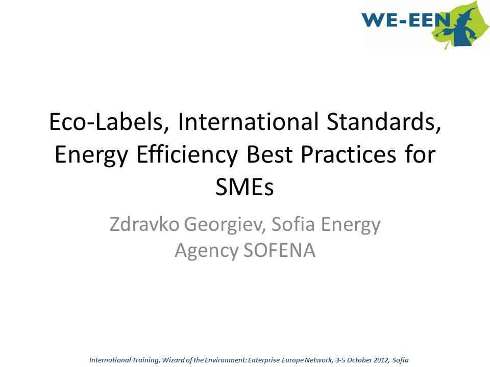 Eco-Labels, International Standards, Energy Efficiency Best Practices for SMEs Zdravko Georgiev, Sofia Energy Agency SOFENA International Training, Wi