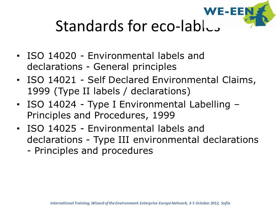 Eco-Lables Principles Shall be reliable and verifiable, based on scientifically correct approach and studies Shall not create trading barriers Procedures, methodologies, criteria shall be public All life cycle aspects shall be considered Interested parties shall be involved Innovation shall be supported Administrative procedures for labels awarding shall be restricted to a technical assessment of the compliance with awarding criteria Labels to be applied on products or on packaging to declare environmental performances or specific characteristics of the product Verified by a third party International Training, Wizard of the Environment: Enterprise Europe Network, 3-5 October 2012, Sofia