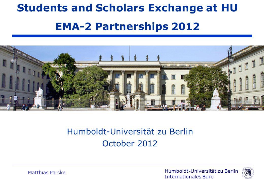 Humboldt-Universität zu Berlin Internationales Büro Matthias Parske Humboldt-Universität zu Berlin October 2012 Students and Scholars Exchange at HU EMA-2 Partnerships 2012