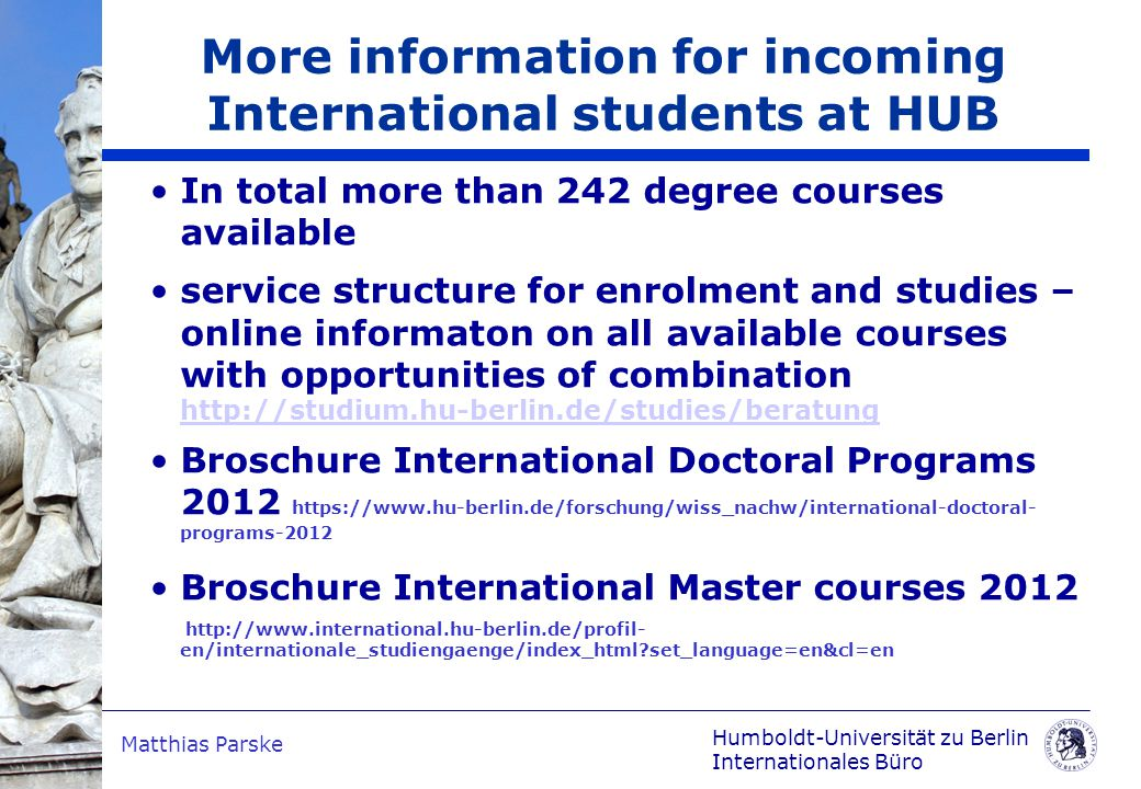 Humboldt-Universität zu Berlin Internationales Büro Matthias Parske In total more than 242 degree courses available service structure for enrolment and studies – online informaton on all available courses with opportunities of combination http://studium.hu-berlin.de/studies/beratung http://studium.hu-berlin.de/studies/beratung Broschure International Doctoral Programs 2012 https://www.hu-berlin.de/forschung/wiss_nachw/international-doctoral- programs-2012 Broschure International Master courses 2012 http://www.international.hu-berlin.de/profil- en/internationale_studiengaenge/index_html set_language=en&cl=en More information for incoming International students at HUB