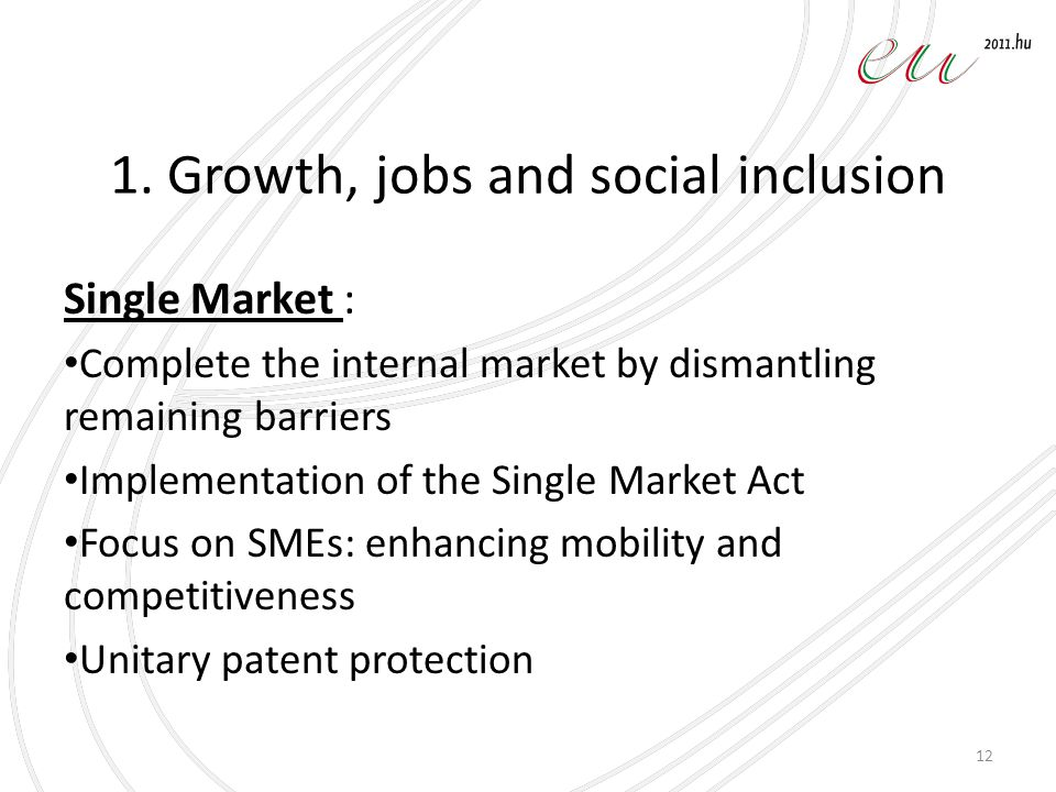 1. Growth, jobs and social inclusion Single Market : Complete the internal market by dismantling remaining barriers Implementation of the Single Marke