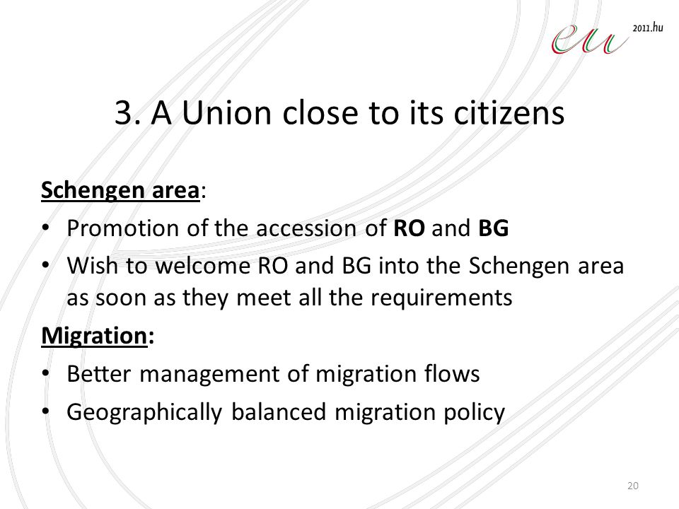 3. A Union close to its citizens Schengen area: Promotion of the accession of RO and BG Wish to welcome RO and BG into the Schengen area as soon as th