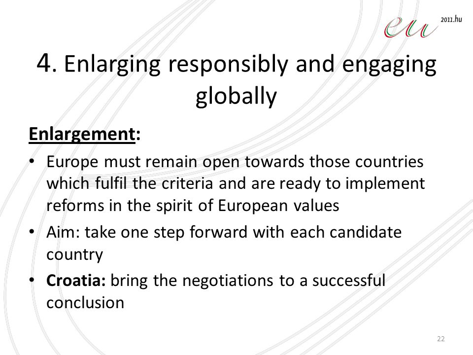 4. Enlarging responsibly and engaging globally Enlargement: Europe must remain open towards those countries which fulfil the criteria and are ready to