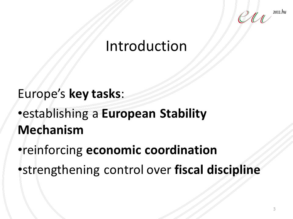 Introduction Europe's key tasks: establishing a European Stability Mechanism reinforcing economic coordination strengthening control over fiscal discipline 3
