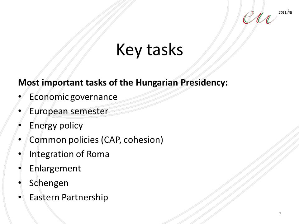 Key tasks Most important tasks of the Hungarian Presidency: Economic governance European semester Energy policy Common policies (CAP, cohesion) Integration of Roma Enlargement Schengen Eastern Partnership 7
