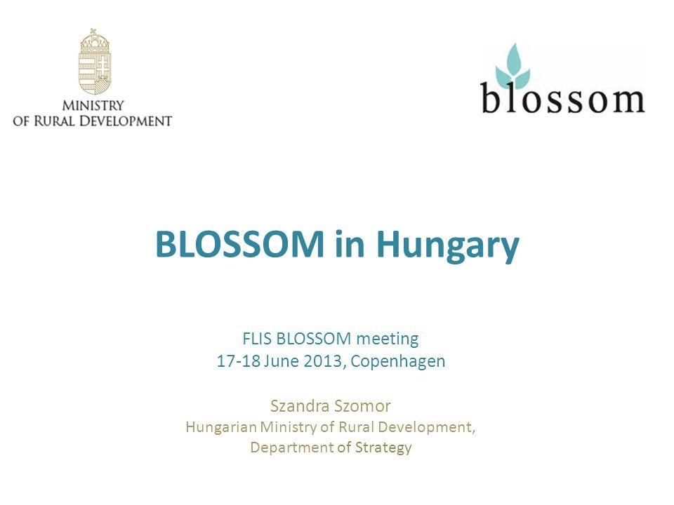 BLOSSOM in Hungary FLIS BLOSSOM meeting 17-18 June 2013, Copenhagen Szandra Szomor Hungarian Ministry of Rural Development, Department of Strategy