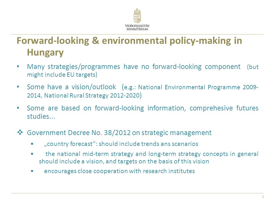 3 Forward-looking & environmental policy-making in Hungary Many strategies/programmes have no forward-looking component (but might include EU targets) Some have a vision/outlook ( e.g.: National Environmental Programme 2009- 2014, National Rural Strategy 2012-2020 ) Some are based on forward-looking information, comprehesive futures studies...