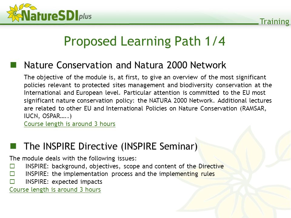 Training Proposed Learning Path 1/4 Nature Conservation and Natura 2000 Network The objective of the module is, at first, to give an overview of the most significant policies relevant to protected sites management and biodiversity conservation at the International and European level.