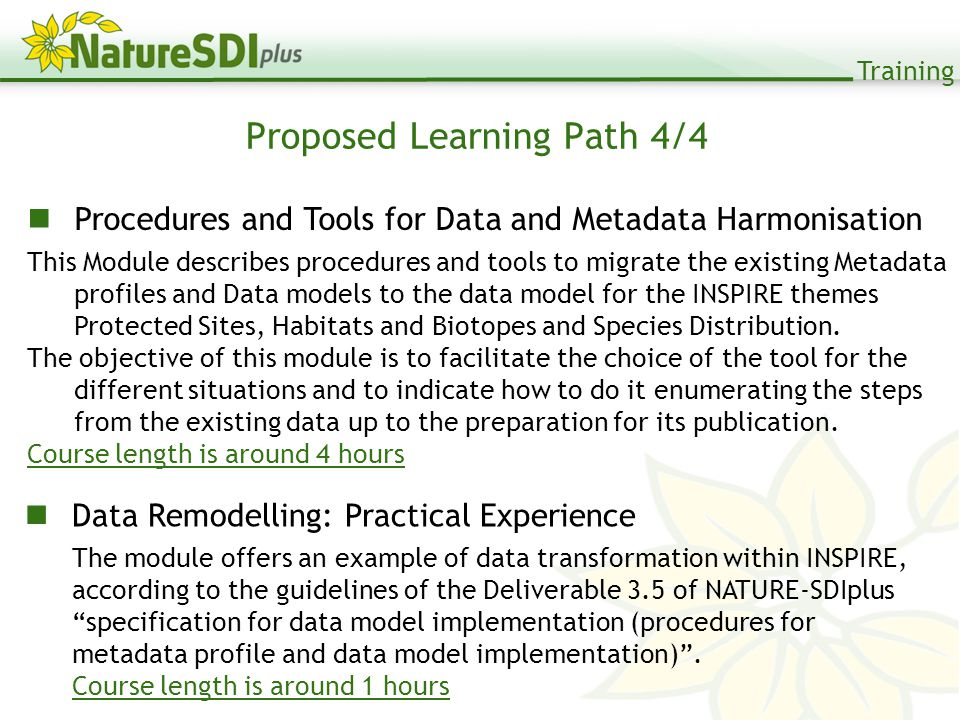 Training Proposed Learning Path 4/4 Procedures and Tools for Data and Metadata Harmonisation This Module describes procedures and tools to migrate the existing Metadata profiles and Data models to the data model for the INSPIRE themes Protected Sites, Habitats and Biotopes and Species Distribution.