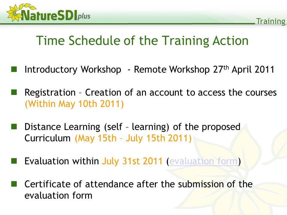Training Time Schedule of the Training Action Introductory Workshop - Remote Workshop 27 th April 2011 Registration – Creation of an account to access the courses (Within May 10th 2011) Distance Learning (self – learning) of the proposed Curriculum (May 15th – July 15th 2011) Evaluation within July 31st 2011 (evaluation form)evaluation form Certificate of attendance after the submission of the evaluation form