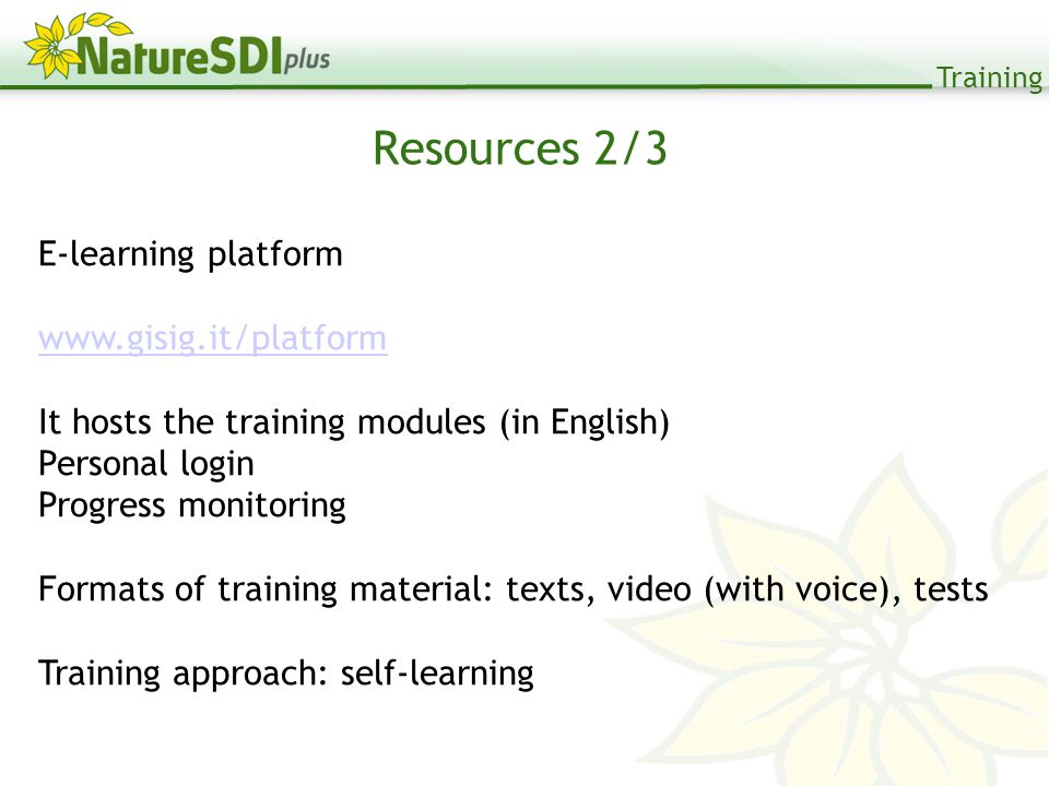 Training Resources 2/3 E-learning platform www.gisig.it/platform It hosts the training modules (in English) Personal login Progress monitoring Formats of training material: texts, video (with voice), tests Training approach: self-learning