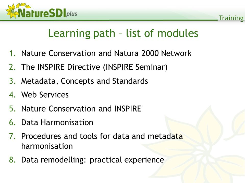 Training 1.Nature Conservation and Natura 2000 Network 2.The INSPIRE Directive (INSPIRE Seminar) 3.Metadata, Concepts and Standards 4.Web Services 5.Nature Conservation and INSPIRE 6.Data Harmonisation 7.Procedures and tools for data and metadata harmonisation 8.Data remodelling: practical experience Learning path – list of modules