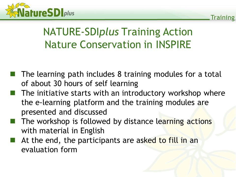 Training NATURE-SDIplus Training Action Nature Conservation in INSPIRE The learning path includes 8 training modules for a total of about 30 hours of self learning The initiative starts with an introductory workshop where the e-learning platform and the training modules are presented and discussed The workshop is followed by distance learning actions with material in English At the end, the participants are asked to fill in an evaluation form