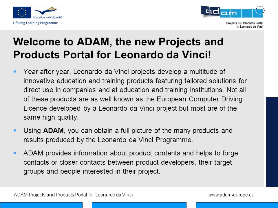 ADAM Projects and Products Portal for Leonardo da Vinciwww.adam-europe.eu European Projects and Products Portal A dvanced D ata A rchive and M anagementsystem