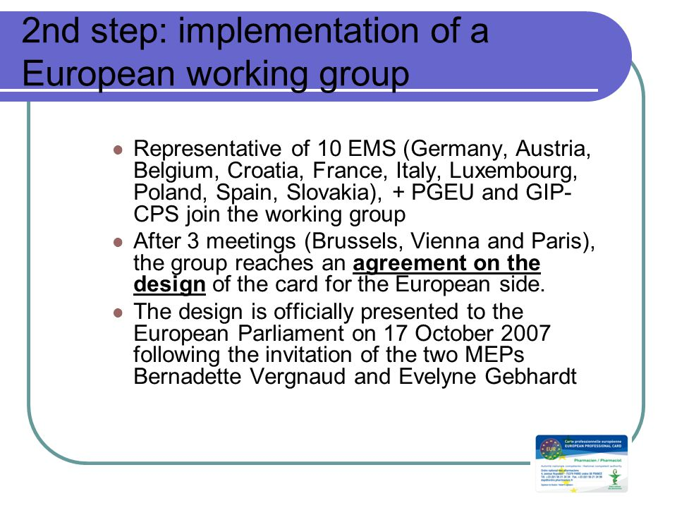 2nd step: implementation of a European working group Representative of 10 EMS (Germany, Austria, Belgium, Croatia, France, Italy, Luxembourg, Poland, Spain, Slovakia), + PGEU and GIP- CPS join the working group After 3 meetings (Brussels, Vienna and Paris), the group reaches an agreement on the design of the card for the European side.