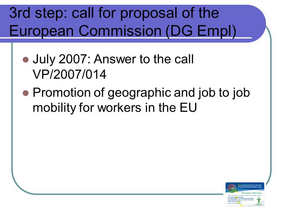 3rd step: call for proposal of the European Commission (DG Empl) July 2007: Answer to the call VP/2007/014 Promotion of geographic and job to job mobility for workers in the EU