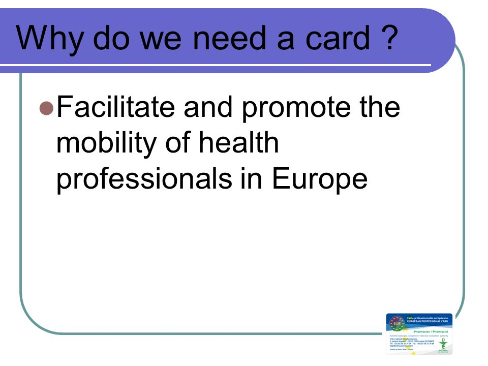 Why do we need a card Facilitate and promote the mobility of health professionals in Europe