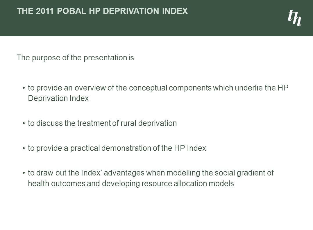 THE 2011 POBAL HP DEPRIVATION INDEX The purpose of the presentation is to provide an overview of the conceptual components which underlie the HP Depri