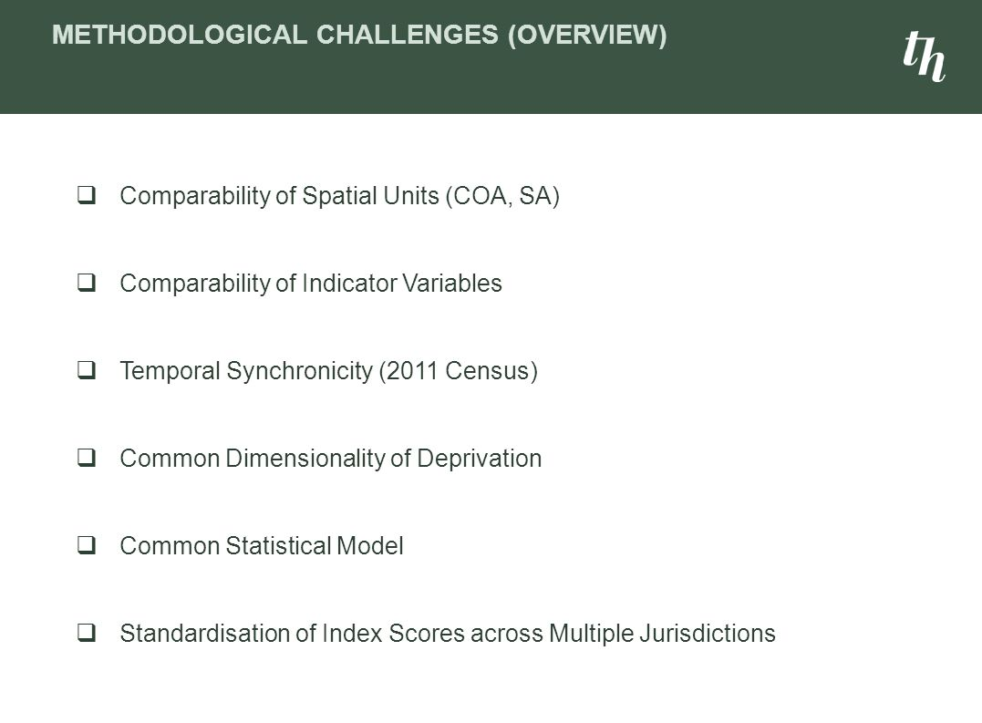  Comparability of Spatial Units (COA, SA)  Comparability of Indicator Variables  Temporal Synchronicity (2011 Census)  Common Dimensionality of Deprivation  Common Statistical Model  Standardisation of Index Scores across Multiple Jurisdictions METHODOLOGICAL CHALLENGES (OVERVIEW)