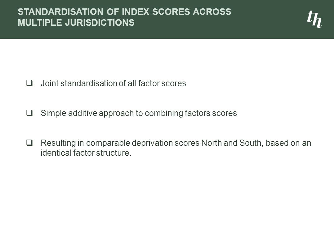  Joint standardisation of all factor scores  Simple additive approach to combining factors scores  Resulting in comparable deprivation scores North and South, based on an identical factor structure.