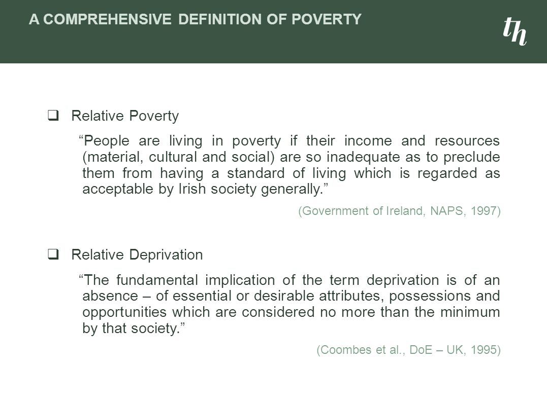  Relative Poverty People are living in poverty if their income and resources (material, cultural and social) are so inadequate as to preclude them from having a standard of living which is regarded as acceptable by Irish society generally. (Government of Ireland, NAPS, 1997)  Relative Deprivation The fundamental implication of the term deprivation is of an absence – of essential or desirable attributes, possessions and opportunities which are considered no more than the minimum by that society. (Coombes et al., DoE – UK, 1995) A COMPREHENSIVE DEFINITION OF POVERTY