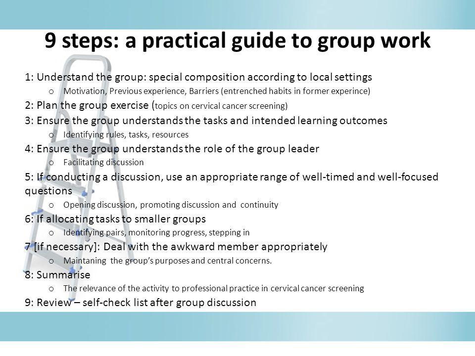 9 steps: a practical guide to group work 1: Understand the group: special composition according to local settings o Motivation, Previous experience, B