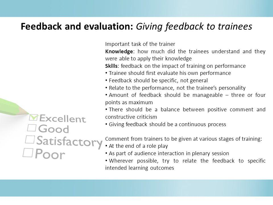 Feedback and evaluation: Giving feedback to trainees Important task of the trainer Knowledge: how much did the trainees understand and they were able