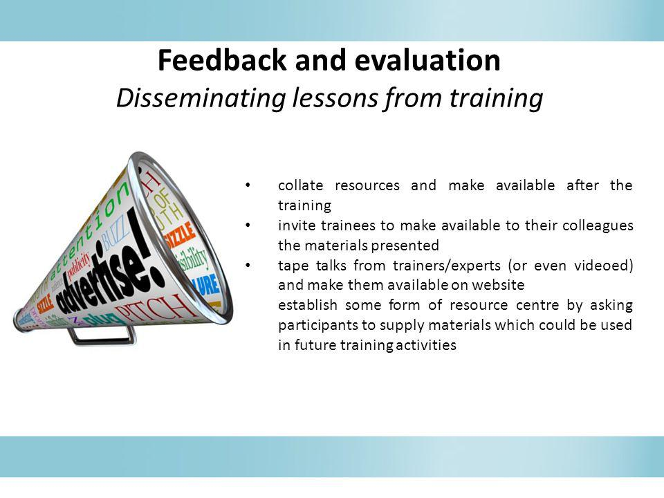 Feedback and evaluation Disseminating lessons from training collate resources and make available after the training invite trainees to make available