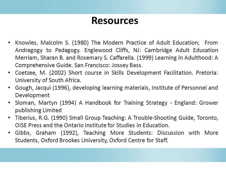 Resources Knowles, Malcolm S. (1980) The Modern Practice of Adult Education; From Andragogy to Pedagogy. Englewood Cliffs, NJ: Cambridge Adult Educati
