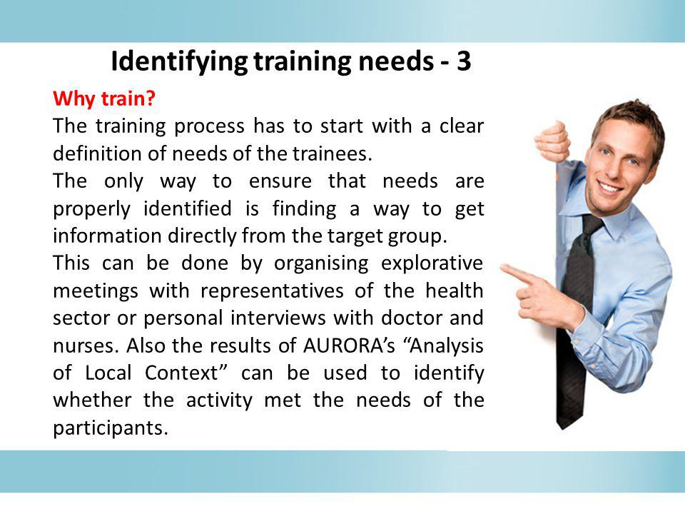 Why train? The training process has to start with a clear definition of needs of the trainees. The only way to ensure that needs are properly identifi
