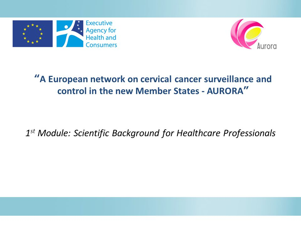 A European network on cervical cancer surveillance and control in the new Member States - AURORA 1 st Module: Scientific Background for Healthcare Professionals